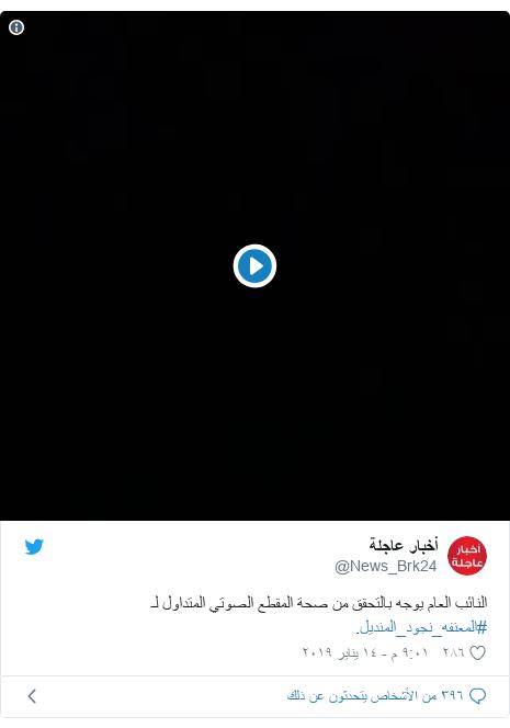 تويتر رسالة بعث بها @News_Brk24: النائب العام يوجه بالتحقق من صحة المقطع الصوتي المتداول لـ #المعنفه_نجود_المنديل.