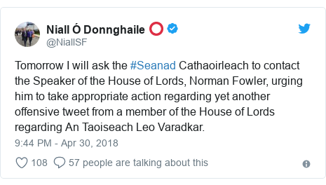 Twitter post by @NiallSF: Tomorrow I will ask the #Seanad Cathaoirleach to contact the Speaker of the House of Lords, Norman Fowler, urging him to take appropriate action regarding yet another offensive tweet from a member of the House of Lords regarding An Taoiseach Leo Varadkar.