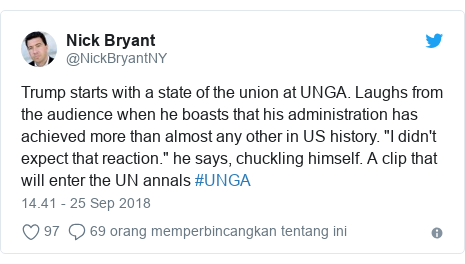 """Twitter pesan oleh @NickBryantNY: Trump starts with a state of the union at UNGA. Laughs from the audience when he boasts that his administration has achieved more than almost any other in US history. """"I didn't expect that reaction."""" he says, chuckling himself. A clip that will enter the UN annals #UNGA"""