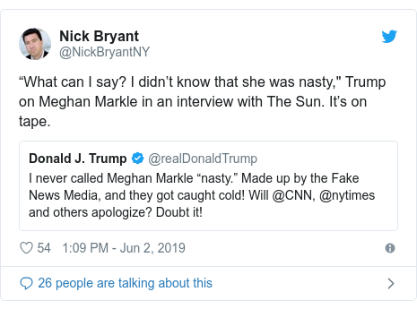 "Twitter post by @NickBryantNY: ""What can I say? I didn't know that she was nasty,"" Trump on Meghan Markle in an interview with The Sun. It's on tape."