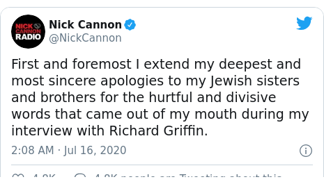Twitter post by @NickCannon: First and foremost I extend my deepest and most sincere apologies to my Jewish sisters and brothers for the hurtful and divisive words that came out of my mouth during my interview with Richard Griffin.