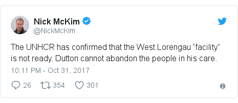 """Twitter post by @NickMcKim: The UNHCR has confirmed that the West Lorengau """"facility"""" is not ready. Dutton cannot abandon the people in his care."""