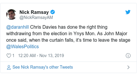 Twitter post by @NickRamsayAM: @daranhill Chris Davies has done the right thing withdrawing from the election in Ynys Mon. As John Major once said, when the curtain falls, it's time to leave the stage @WalesPolitics