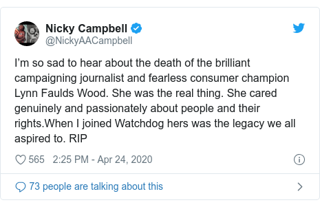 Twitter post by @NickyAACampbell: I'm so sad to hear about the death of the brilliant campaigning journalist and fearless consumer champion Lynn Faulds Wood. She was the real thing. She cared genuinely and passionately about people and their rights.When I joined Watchdog hers was the legacy we all aspired to. RIP