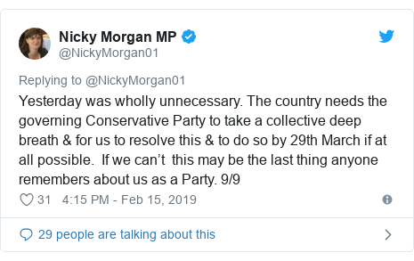 Twitter post by @NickyMorgan01: Yesterday was wholly unnecessary. The country needs the governing Conservative Party to take a collective deep breath & for us to resolve this & to do so by 29th March if at all possible.  If we can't  this may be the last thing anyone remembers about us as a Party. 9/9