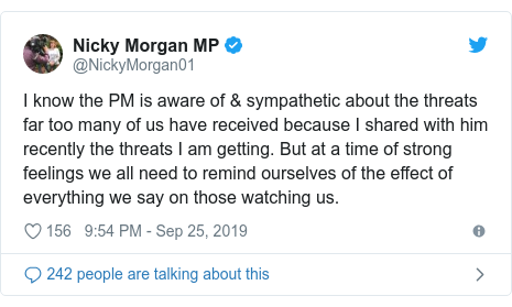 Twitter post by @NickyMorgan01: I know the PM is aware of & sympathetic about the threats far too many of us have received because I shared with him recently the threats I am getting. But at a time of strong feelings we all need to remind ourselves of the effect of everything we say on those watching us.