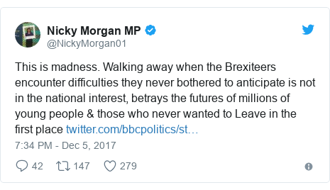 Twitter post by @NickyMorgan01: This is madness. Walking away when the Brexiteers encounter difficulties they never bothered to anticipate is not in the national interest, betrays the futures of millions of young people & those who never wanted to Leave in the first place