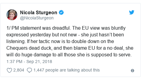 Twitter post by @NicolaSturgeon: 1/ PM statement was dreadful. The EU view was bluntly expressed yesterday but not new - she just hasn't been listening. If her tactic now is to double down on the Chequers dead duck, and then blame EU for a no deal, she will do huge damage to all those she is supposed to serve.