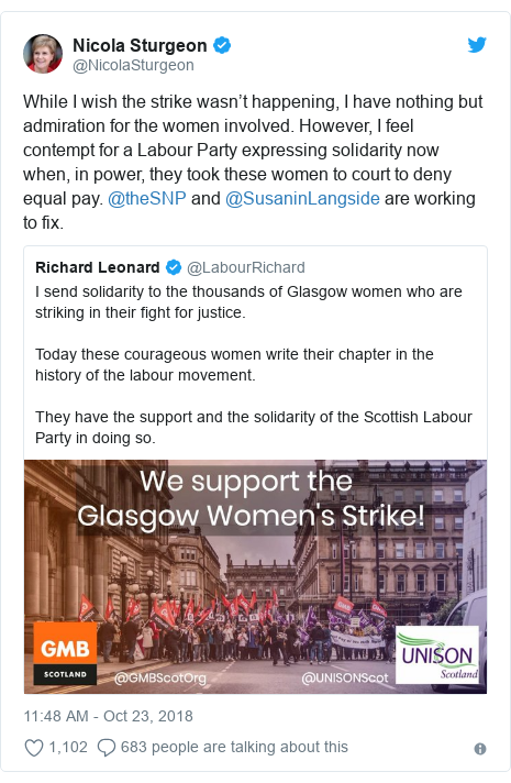 Twitter post by @NicolaSturgeon: While I wish the strike wasn't happening, I have nothing but admiration for the women involved. However, I feel contempt for a Labour Party expressing solidarity now when, in power, they took these women to court to deny equal pay. @theSNP and @SusaninLangside are working to fix.