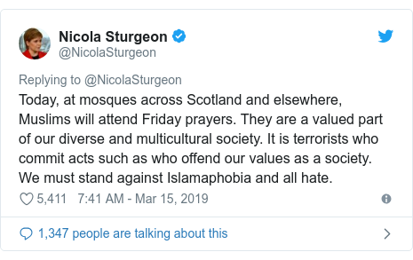 Twitter post by @NicolaSturgeon: Today, at mosques across Scotland and elsewhere, Muslims will attend Friday prayers. They are a valued part of our diverse and multicultural society. It is terrorists who commit acts such as who offend our values as a society. We must stand against Islamaphobia and all hate.