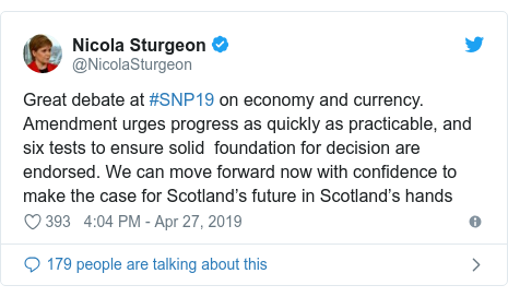 Twitter post by @NicolaSturgeon: Great debate at #SNP19 on economy and currency. Amendment urges progress as quickly as practicable, and six tests to ensure solid  foundation for decision are endorsed. We can move forward now with confidence to make the case for Scotland's future in Scotland's hands