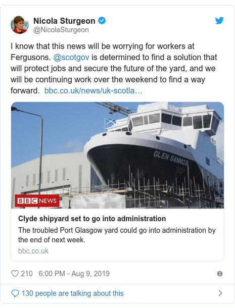 Twitter post by @NicolaSturgeon: I know that this news will be worrying for workers at Fergusons. @scotgov is determined to find a solution that will protect jobs and secure the future of the yard, and we will be continuing work over the weekend to find a way forward.