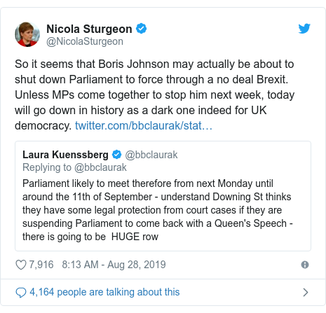 Twitter post by @NicolaSturgeon: So it seems that Boris Johnson may actually be about to shut down Parliament to force through a no deal Brexit. Unless MPs come together to stop him next week, today will go down in history as a dark one indeed for UK democracy.