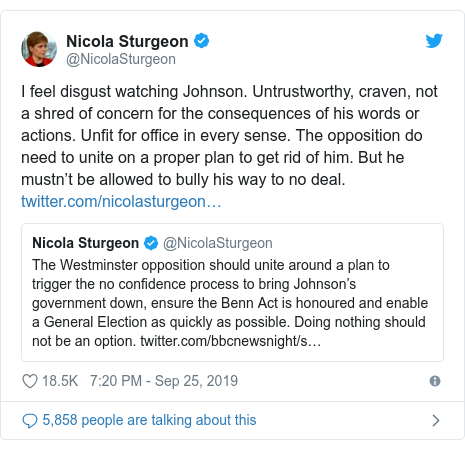 Twitter post by @NicolaSturgeon: I feel disgust watching Johnson. Untrustworthy, craven, not a shred of concern for the consequences of his words or actions. Unfit for office in every sense. The opposition do need to unite on a proper plan to get rid of him. But he mustn't be allowed to bully his way to no deal.