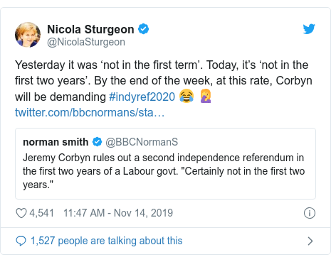 Twitter post by @NicolaSturgeon: Yesterday it was 'not in the first term'. Today, it's 'not in the first two years'. By the end of the week, at this rate, Corbyn will be demanding #indyref2020 😂 🤦‍♀️