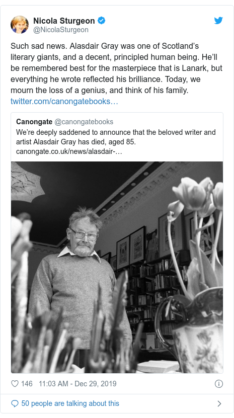 Twitter post by @NicolaSturgeon: Such sad news. Alasdair Gray was one of Scotland's literary giants, and a decent, principled human being. He'll be remembered best for the masterpiece that is Lanark, but everything he wrote reflected his brilliance. Today, we mourn the loss of a genius, and think of his family.