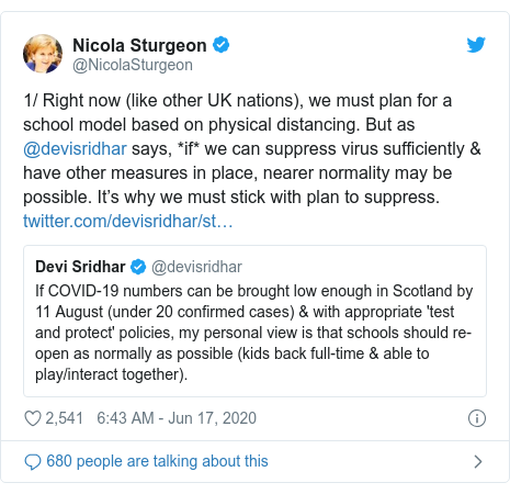 Twitter post by @NicolaSturgeon: 1/ Right now (like other UK nations), we must plan for a school model based on physical distancing. But as @devisridhar says, *if* we can suppress virus sufficiently & have other measures in place, nearer normality may be possible. It's why we must stick with plan to suppress.