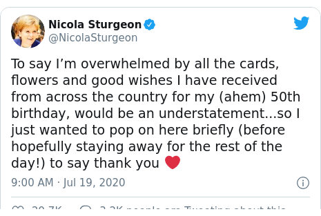 Twitter post by @NicolaSturgeon: To say I'm overwhelmed by all the cards, flowers and good wishes I have received from across the country for my (ahem) 50th birthday, would be an understatement...so I just wanted to pop on here briefly (before hopefully staying away for the rest of the day!) to say thank you ❤️