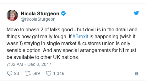 Twitter post by @NicolaSturgeon: Move to phase 2 of talks good - but devil is in the detail and things now get really tough. If #Brexit is happening (wish it wasn't) staying in single market & customs union is only sensible option. And any special arrangements for NI must be available to other UK nations.