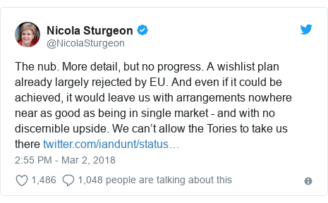 Twitter post by @NicolaSturgeon: The nub. More detail, but no progress. A wishlist plan already largely rejected by EU. And even if it could be achieved, it would leave us with arrangements nowhere near as good as being in single market - and with no discernible upside. We can't allow the Tories to take us there
