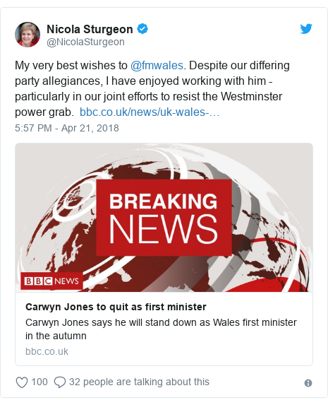 Twitter post by @NicolaSturgeon: My very best wishes to @fmwales. Despite our differing party allegiances, I have enjoyed working with him - particularly in our joint efforts to resist the Westminster power grab.