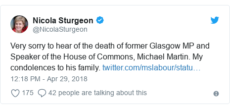 Twitter post by @NicolaSturgeon: Very sorry to hear of the death of former Glasgow MP and Speaker of the House of Commons, Michael Martin. My condolences to his family.