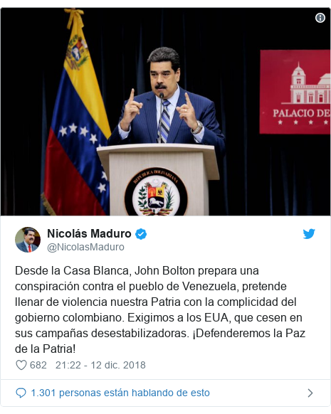 Publicación de Twitter por @NicolasMaduro: Desde la Casa Blanca, John Bolton prepara una conspiración contra el pueblo de Venezuela, pretende llenar de violencia nuestra Patria con la complicidad del gobierno colombiano. Exigimos a los EUA, que cesen en sus campañas desestabilizadoras. ¡Defenderemos la Paz de la Patria!
