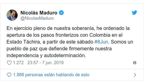 Publicación de Twitter por @NicolasMaduro: En ejercicio pleno de nuestra soberanía, he ordenado la apertura de los pasos fronterizos con Colombia en el Estado Táchira, a partir de este sábado #8Jun. Somos un pueblo de paz que defiende firmemente nuestra independencia y autodeterminación.