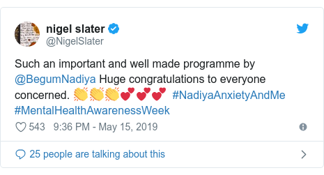 Twitter post by @NigelSlater: Such an important and well made programme by @BegumNadiya Huge congratulations to everyone concerned. 👏👏👏💕💕💕  #NadiyaAnxietyAndMe #MentalHealthAwarenessWeek