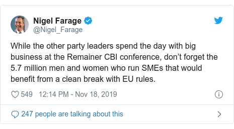 Twitter post by @Nigel_Farage: While the other party leaders spend the day with big business at the Remainer CBI conference, don't forget the 5.7 million men and women who run SMEs that would benefit from a clean break with EU rules.