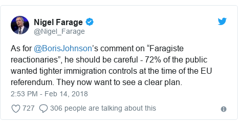 "Twitter post by @Nigel_Farage: As for @BorisJohnson's comment on ""Faragiste reactionaries"", he should be careful - 72% of the public wanted tighter immigration controls at the time of the EU referendum. They now want to see a clear plan."