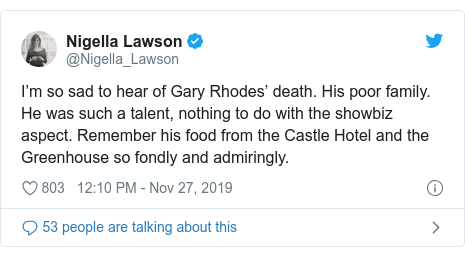 Twitter post by @Nigella_Lawson: I'm so sad to hear of Gary Rhodes' death. His poor family. He was such a talent, nothing to do with the showbiz aspect. Remember his food from the Castle Hotel and the Greenhouse so fondly and admiringly.