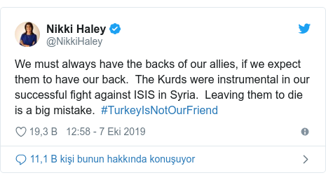 @NikkiHaley tarafından yapılan Twitter paylaşımı: We must always have the backs of our allies, if we expect them to have our back.  The Kurds were instrumental in our successful fight against ISIS in Syria.  Leaving them to die is a big mistake.  #TurkeyIsNotOurFriend
