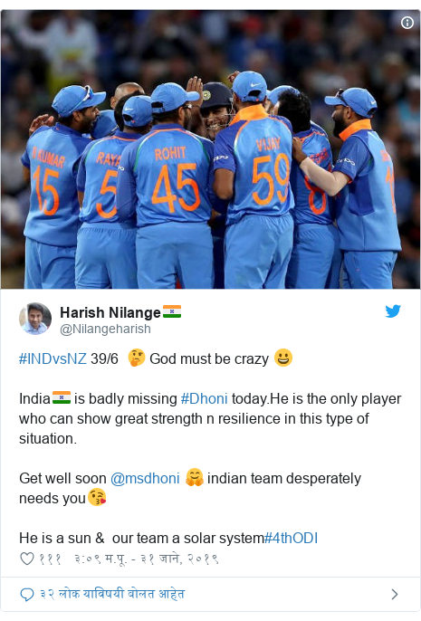 Twitter post by @Nilangeharish: #INDvsNZ 39/6  🤔 God must be crazy 😀India🇮🇳 is badly missing #Dhoni today.He is the only player who can show great strength n resilience in this type of situation.Get well soon @msdhoni 🤗 indian team desperately needs you😘He is a sun &  our team a solar system#4thODI