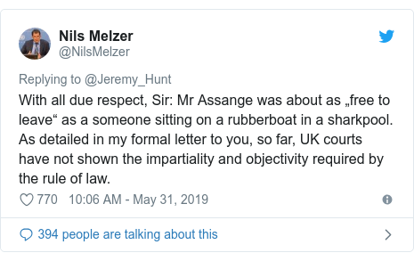 "Twitter post by @NilsMelzer: With all due respect, Sir  Mr Assange was about as ""free to leave"" as a someone sitting on a rubberboat in a sharkpool. As detailed in my formal letter to you, so far, UK courts have not shown the impartiality and objectivity required by the rule of law."