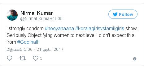 டுவிட்டர் இவரது பதிவு @NirmaLKumaR1505: I strongly condem #neeyanaana #keralagirlsvstamilgirls show. Seriously Objectifying women to next level.I didn't expect this from #Gopinath