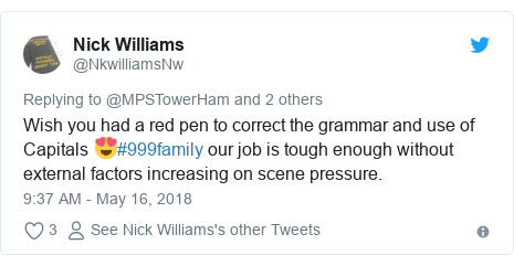 Twitter post by @NkwilliamsNw: Wish you had a red pen to correct the grammar and use of Capitals 😍#999family our job is tough enough without external factors increasing on scene pressure.