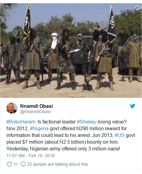 Twitter post by @NnamdiObasi: #BokoHaram  Is factional leader #Shekau losing value? Nov 2012, #Nigeria govt offered N290 million reward for information that could lead to his arrest. Jun 2013, #US govt placed $7 million (about N2.5 billion) bounty on him. Yesterday, Nigerian army offered only 3 million naira!