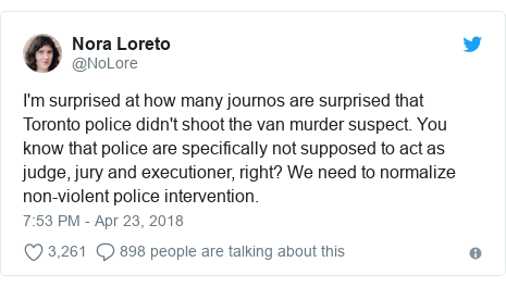 Twitter post by @NoLore: I'm surprised at how many journos are surprised that Toronto police didn't shoot the van murder suspect. You know that police are specifically not supposed to act as judge, jury and executioner, right? We need to normalize non-violent police intervention.
