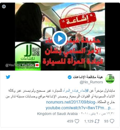 تويتر رسالة بعث بها @No_Rumors: مايتداول مؤخراً عن #إلغاء_قيادة_المرأه للسيارة غير صحيح ولم يصدر عبر وكالة الانباء السعودية أو القنوات الرسمية, ومصدر الإشاعة مواقع وحسابات مسيئة تدار من خارج المملكة.