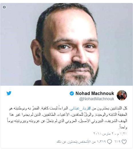 تويتر رسالة بعث بها @NohadMachnouk: كل اللبنانيين يعتذرون من #زياد_عيتاني. البراءةُ ليست كافية. الفخرُ به وبوطنيته هو الحقيقةُ الثابتة والوحيدة. والويلُ للحاقدين، الأغبياء، الطائفيين، الذين لم يجدوا غير هذا الهدف الشريف، البيروتي الأصيل، العروبي الذي لم يتخلّ عن عروبته وبيروتيته يوماً واحداً.