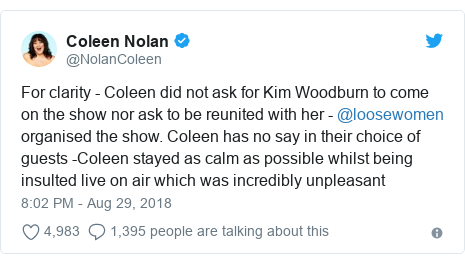 Twitter post by @NolanColeen: For clarity - Coleen did not ask for Kim Woodburn to come on the show nor ask to be reunited with her - @loosewomen organised the show. Coleen has no say in their choice of guests -Coleen stayed as calm as possible whilst being insulted live on air which was incredibly unpleasant