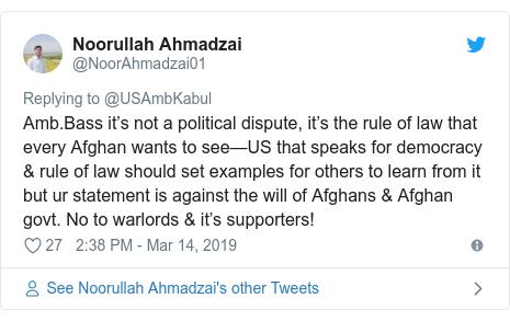 د @NoorAhmadzai01 په مټ ټویټر  تبصره : Amb.Bass it's not a political dispute, it's the rule of law that every Afghan wants to see—US that speaks for democracy & rule of law should set examples for others to learn from it but ur statement is against the will of Afghans & Afghan govt. No to warlords & it's supporters!