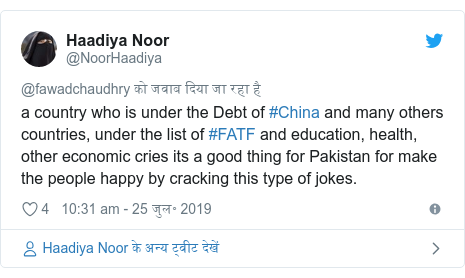 ट्विटर पोस्ट @NoorHaadiya: a country who is under the Debt of #China and many others countries, under the list of #FATF and education, health, other economic cries its a good thing for Pakistan for make the people happy by cracking this type of jokes.