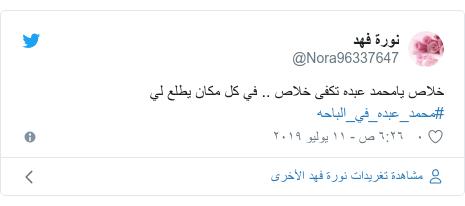تويتر رسالة بعث بها @Nora96337647: خلاص يامحمد عبده تكفى خلاص .. في كل مكان يطلع لي  #محمد_عبده_في_الباحه