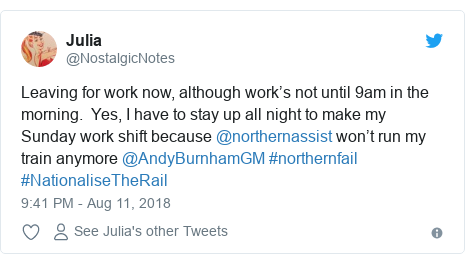 Twitter post by @NostalgicNotes: Leaving for work now, although work's not until 9am in the morning.  Yes, I have to stay up all night to make my Sunday work shift because @northernassist won't run my train anymore @AndyBurnhamGM #northernfail #NationaliseTheRail