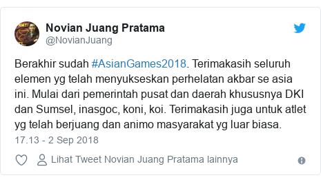 Twitter pesan oleh @NovianJuang: Berakhir sudah #AsianGames2018. Terimakasih seluruh elemen yg telah menyukseskan perhelatan akbar se asia ini. Mulai dari pemerintah pusat dan daerah khususnya DKI dan Sumsel, inasgoc, koni, koi. Terimakasih juga untuk atlet yg telah berjuang dan animo masyarakat yg luar biasa.