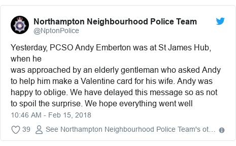 Twitter post by @NptonPolice: Yesterday, PCSO Andy Emberton was at St James Hub, when hewas approached by an elderly gentleman who asked Andy to help him make a Valentine card for his wife. Andy was happy to oblige. We have delayed this message so as not to spoil the surprise. We hope everything went well