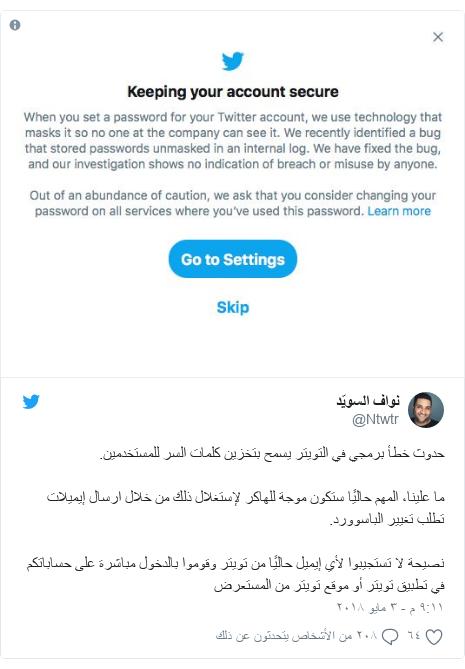 تويتر رسالة بعث بها @Ntwtr: حدوث خطأ برمجي في التويتر يسمح بتخزين كلمات السر للمستخدمين.ما علينا، المهم حاليًا ستكون موجة للهاكر لإستغلال ذلك من خلال ارسال إيميلات تطلب تغيير الباسوورد.نصيحة لا تستجيبوا لأي إيميل حاليًا من تويتر وقوموا بالدخول مباشرة على حساباتكم في تطبيق تويتر أو موقع تويتر من المستعرض