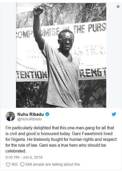 Twitter post by @NuhuRibadu: I'm particularly delighted that this one-man-gang for all that is civil and good is honoured today. Gani Fawehinmi lived for Nigeria. He tirelessly fought for human rights and respect for the rule of law. Gani was a true hero who should be celebrated.